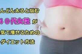 どんどん太ると悩む40代女性が本気で痩せるためのダイエット方法