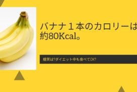 バナナ1本のカロリーは約80Kcal。糖質は?ダイエット中も食べてOK?